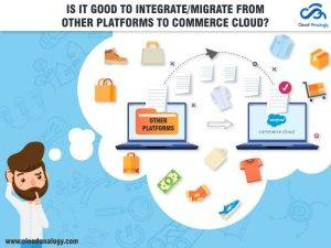 Is it good to integrate/migrate from other platforms to Commerce Cloud?