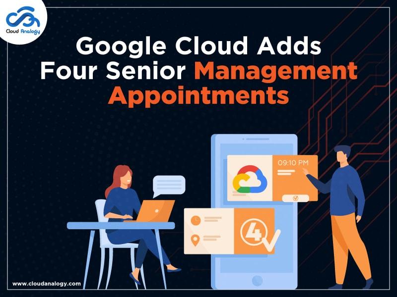 Google Cloud Adds Four Senior Management Appointments