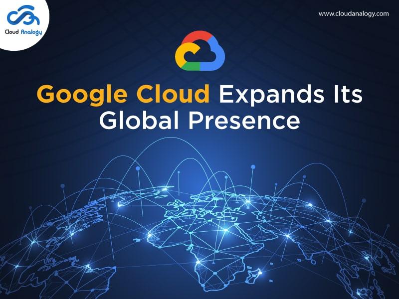 Google Cloud Expands Its Global Presence