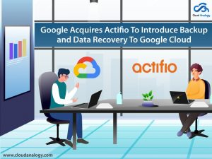 Google Acquires Actifio To Introduce Backup and Data Recovery